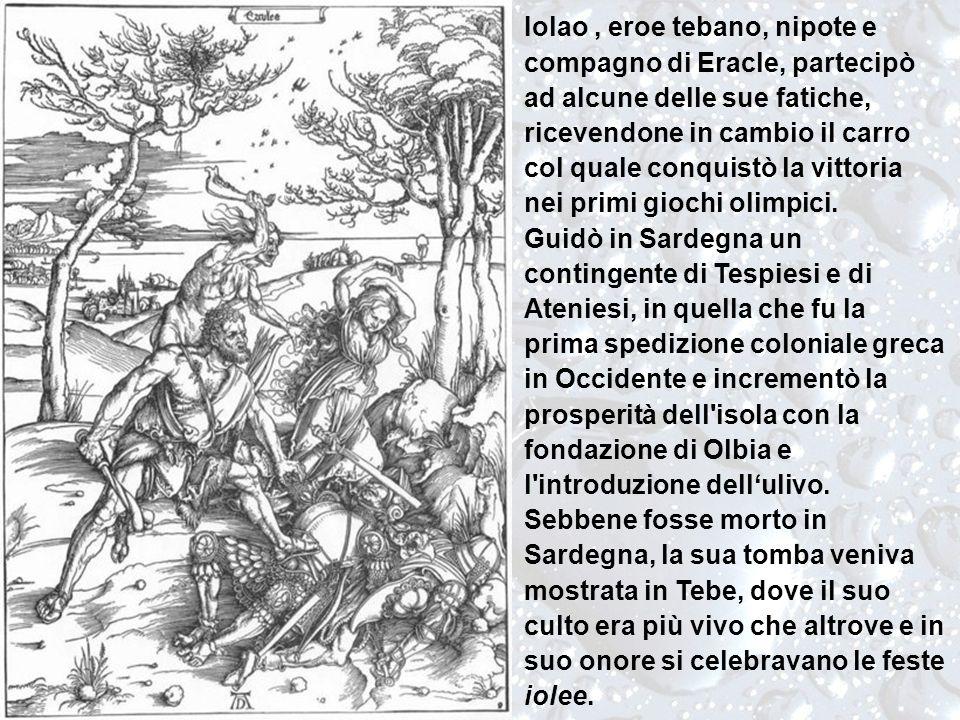 Iolao , eroe tebano, nipote e compagno di Eracle, partecipò ad alcune delle sue fatiche, ricevendone in cambio il carro col quale conquistò la vittoria nei primi giochi olimpici.