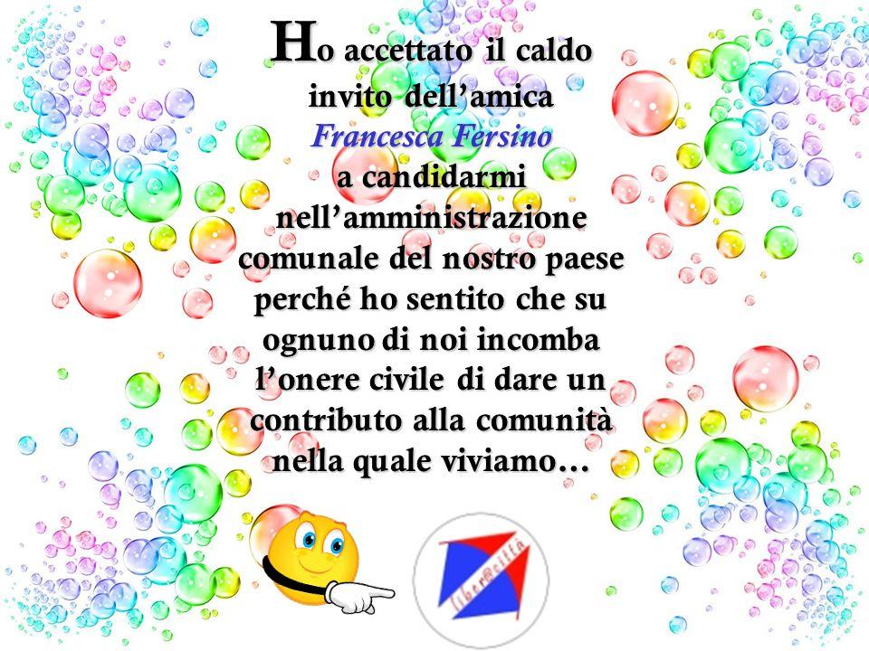 Ho accettato il caldo invito dell'amica Francesca Fersino a candidarmi nell'amministrazione comunale del nostro paese perché ho sentito che su ognuno di noi incomba l'onere civile di dare un contributo alla comunità nella quale viviamo…