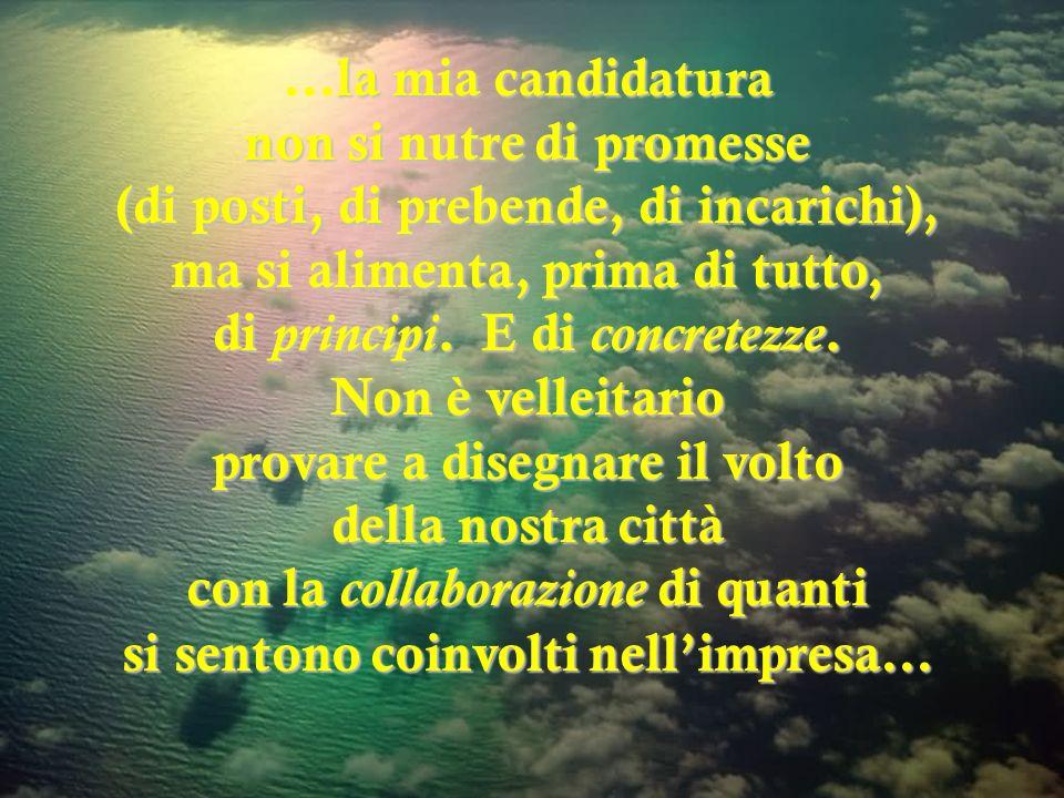 …la mia candidatura non si nutre di promesse (di posti, di prebende, di incarichi), ma si alimenta, prima di tutto, di principi.