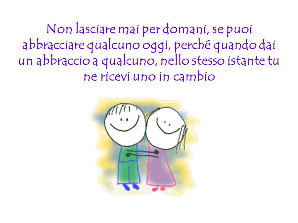 Non lasciare mai per domani, se puoi abbracciare qualcuno oggi, perché quando dai un abbraccio a qualcuno, nello stesso istante tu ne ricevi uno in cambio