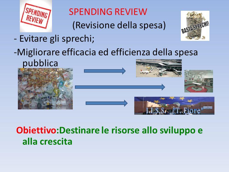 SPENDING REVIEW (Revisione della spesa) - Evitare gli sprechi; -Migliorare efficacia ed efficienza della spesa pubblica Obiettivo:Destinare le risorse allo sviluppo e alla crescita