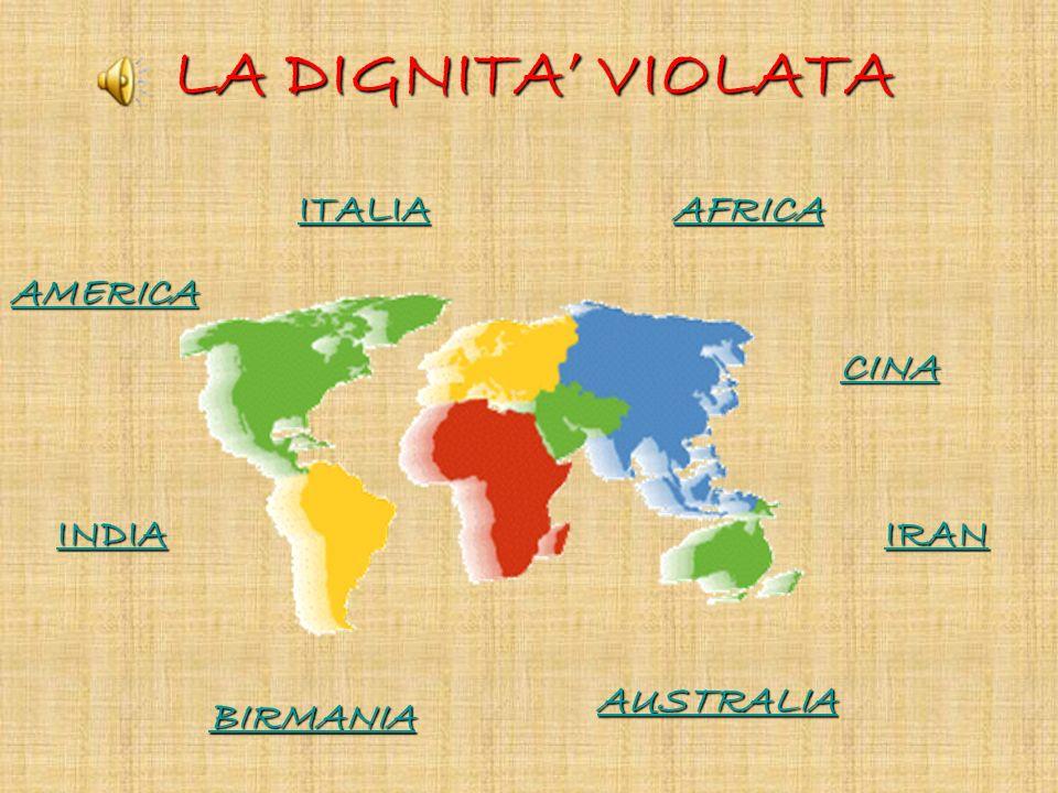 LA DIGNITA' VIOLATA ITALIA AFRICA AMERICA CINA INDIA IRAN AUSTRALIA