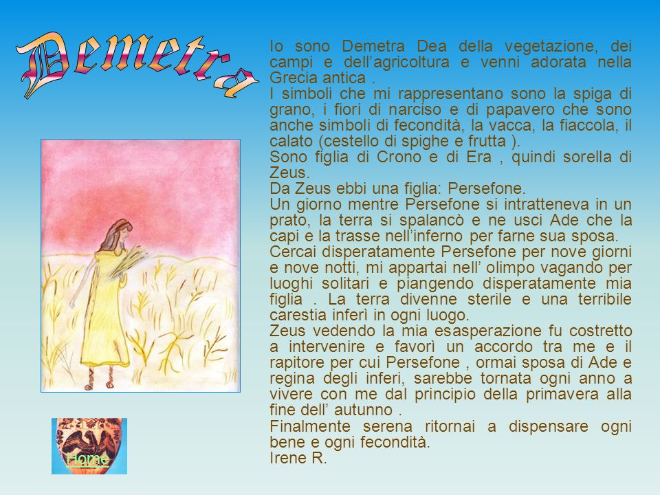 Io sono Demetra Dea della vegetazione, dei campi e dell'agricoltura e venni adorata nella Grecia antica .
