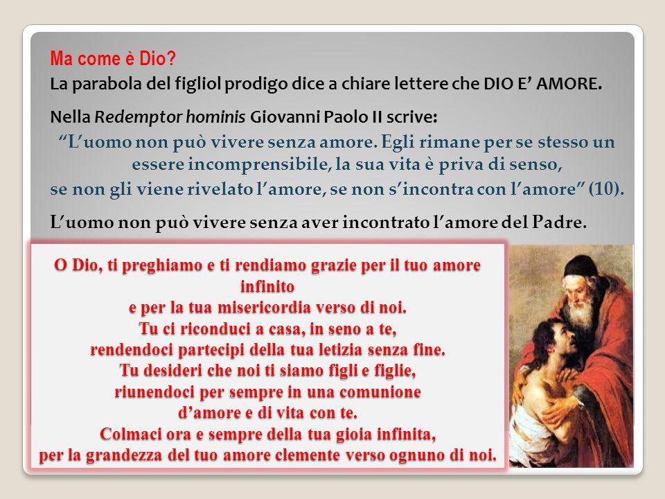 Ma come è Dio La parabola del figliol prodigo dice a chiare lettere che DIO E' AMORE. Nella Redemptor hominis Giovanni Paolo II scrive: