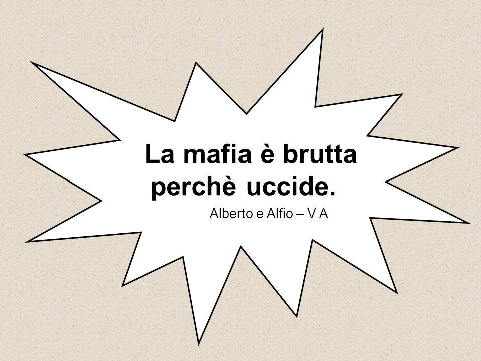 La mafia è brutta perchè uccide.