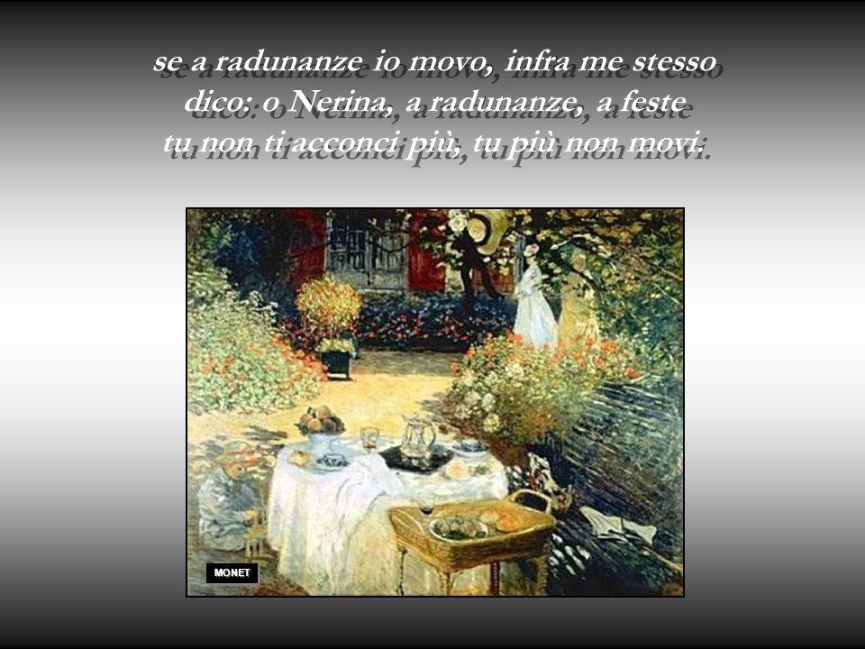 se a radunanze io movo, infra me stesso dico: o Nerina, a radunanze, a feste tu non ti acconci più, tu più non movi.