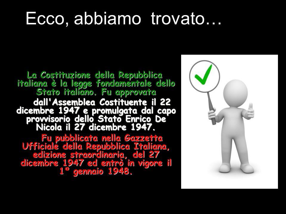 Ecco, abbiamo trovato… La Costituzione della Repubblica italiana è la legge fondamentale dello Stato italiano. Fu approvata.