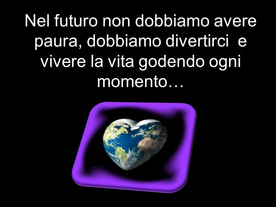 Nel futuro non dobbiamo avere paura, dobbiamo divertirci e vivere la vita godendo ogni momento…