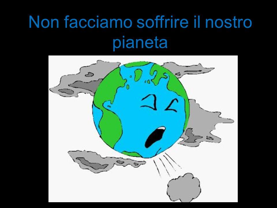 Non facciamo soffrire il nostro pianeta