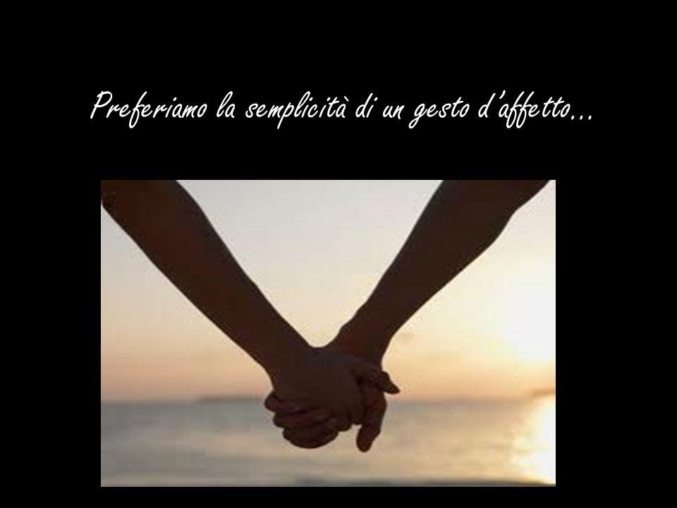 Preferiamo la semplicità di un gesto d'affetto…