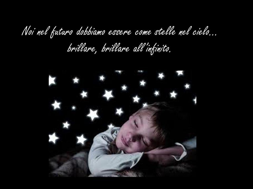 Noi nel futuro dobbiamo essere come stelle nel cielo… brillare, brillare all'infinito.