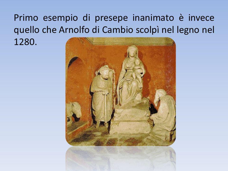 Primo esempio di presepe inanimato è invece quello che Arnolfo di Cambio scolpì nel legno nel 1280.