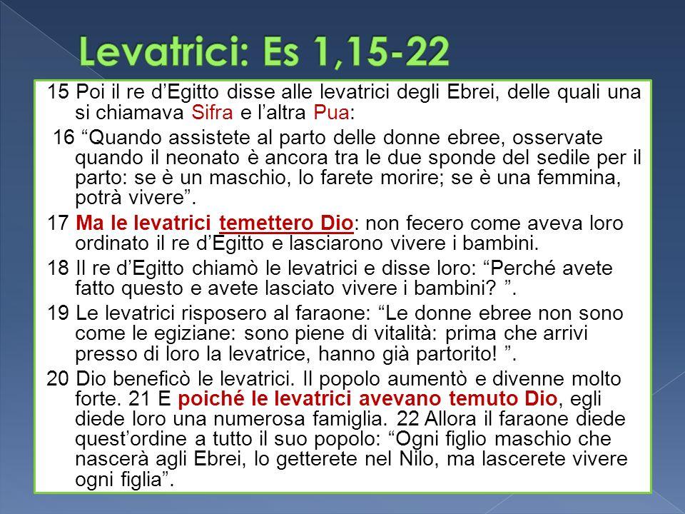 Levatrici: Es 1,15-22 15 Poi il re d'Egitto disse alle levatrici degli Ebrei, delle quali una si chiamava Sifra e l'altra Pua: