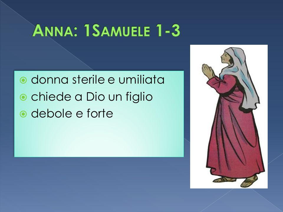 Anna: 1Samuele 1-3 donna sterile e umiliata chiede a Dio un figlio