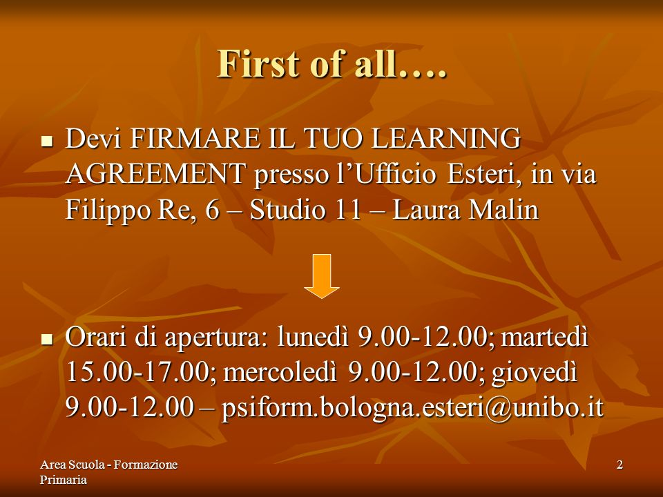 First of all…. Devi FIRMARE IL TUO LEARNING AGREEMENT presso l'Ufficio Esteri, in via Filippo Re, 6 – Studio 11 – Laura Malin.