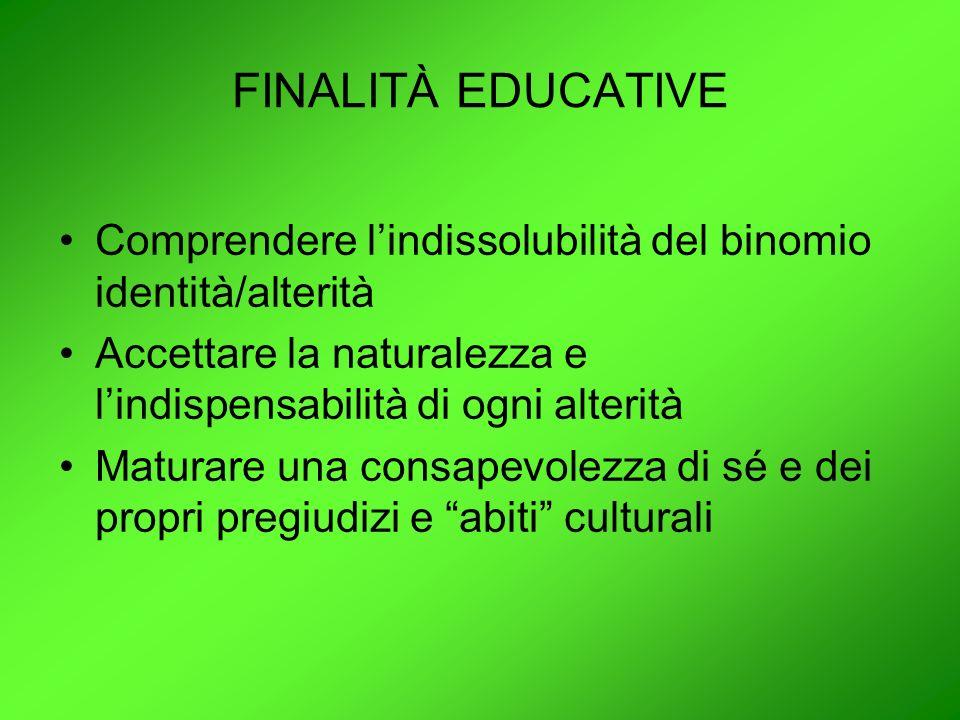 FINALITÀ EDUCATIVE Comprendere l'indissolubilità del binomio identità/alterità. Accettare la naturalezza e l'indispensabilità di ogni alterità.
