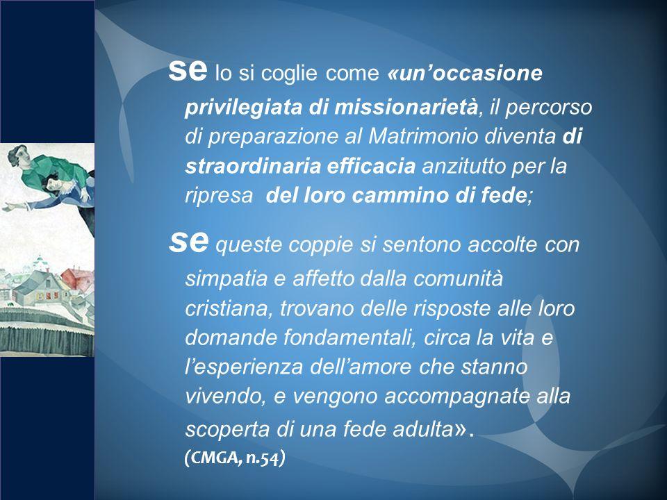 se lo si coglie come «un'occasione privilegiata di missionarietà, il percorso di preparazione al Matrimonio diventa di straordinaria efficacia anzitutto per la ripresa del loro cammino di fede;