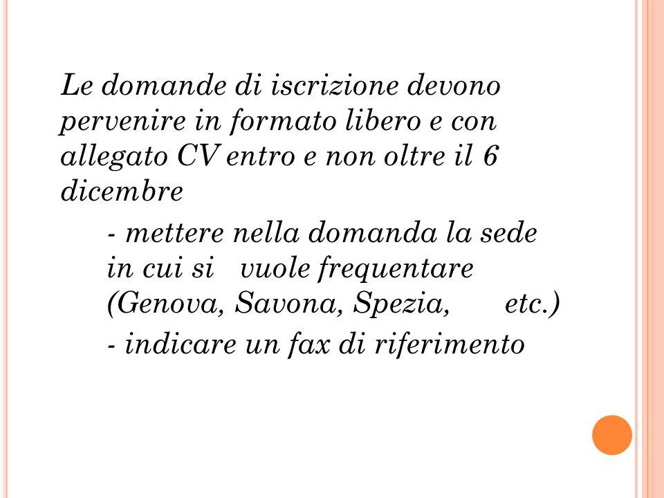 Le domande di iscrizione devono pervenire in formato libero e con allegato CV entro e non oltre il 6 dicembre - mettere nella domanda la sede in cui si vuole frequentare (Genova, Savona, Spezia, etc.) - indicare un fax di riferimento