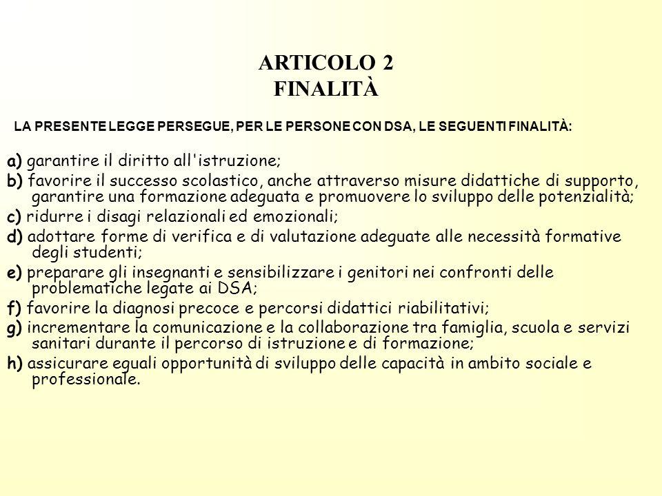 ARTICOLO 2 FINALITÀ LA PRESENTE LEGGE PERSEGUE, PER LE PERSONE CON DSA, LE SEGUENTI FINALITÀ: a) garantire il diritto all istruzione;