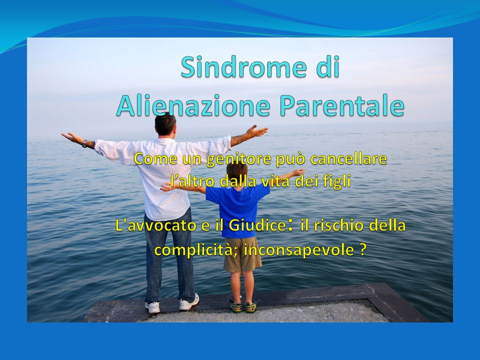 Sindrome di Alienazione Parentale Come un genitore può cancellare l'altro dalla vita dei figli L avvocato e il Giudice: il rischio della complicità; inconsapevole