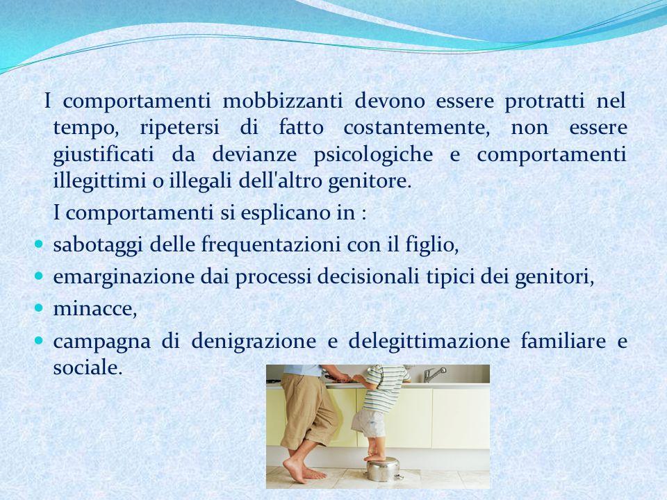 I comportamenti mobbizzanti devono essere protratti nel tempo, ripetersi di fatto costantemente, non essere giustificati da devianze psicologiche e comportamenti illegittimi o illegali dell altro genitore.