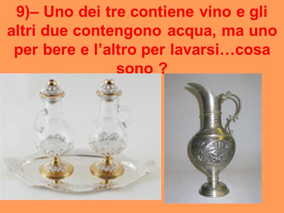 9)– Uno dei tre contiene vino e gli altri due contengono acqua, ma uno per bere e l'altro per lavarsi…cosa sono