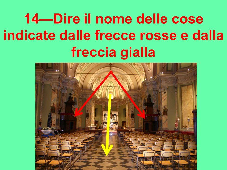 14—Dire il nome delle cose indicate dalle frecce rosse e dalla freccia gialla
