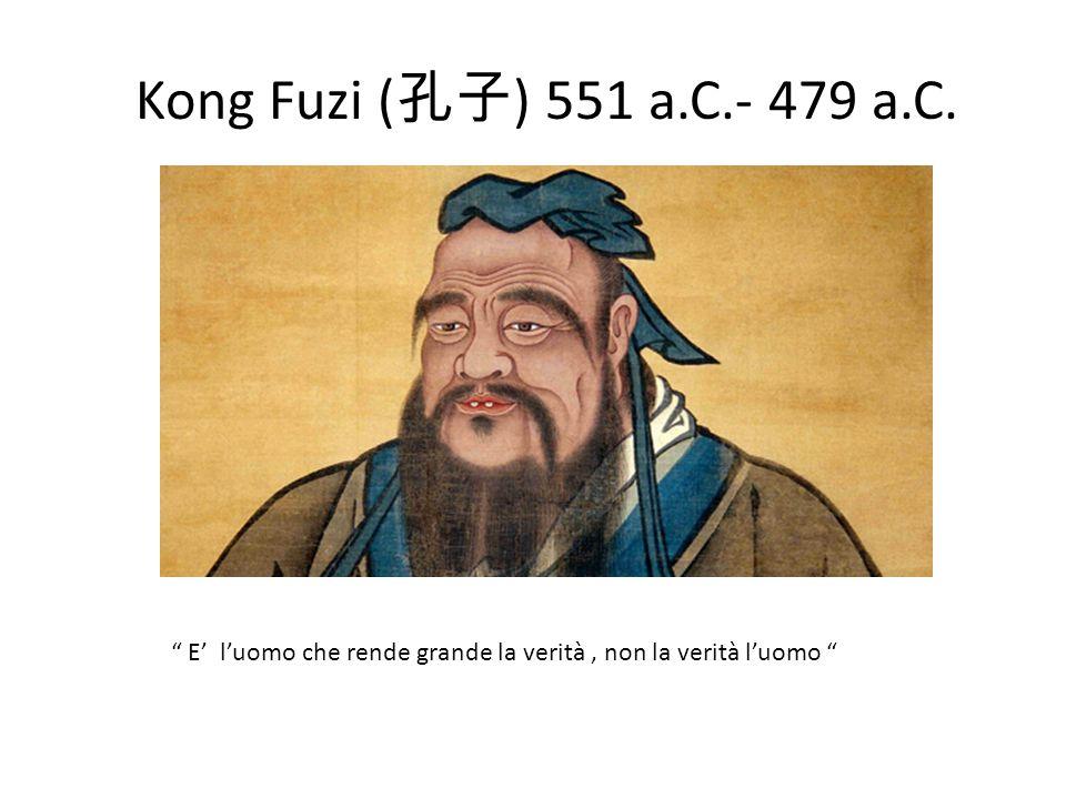 Kong Fuzi (孔子) 551 a.C.- 479 a.C. E' l'uomo che rende grande la verità , non la verità l'uomo
