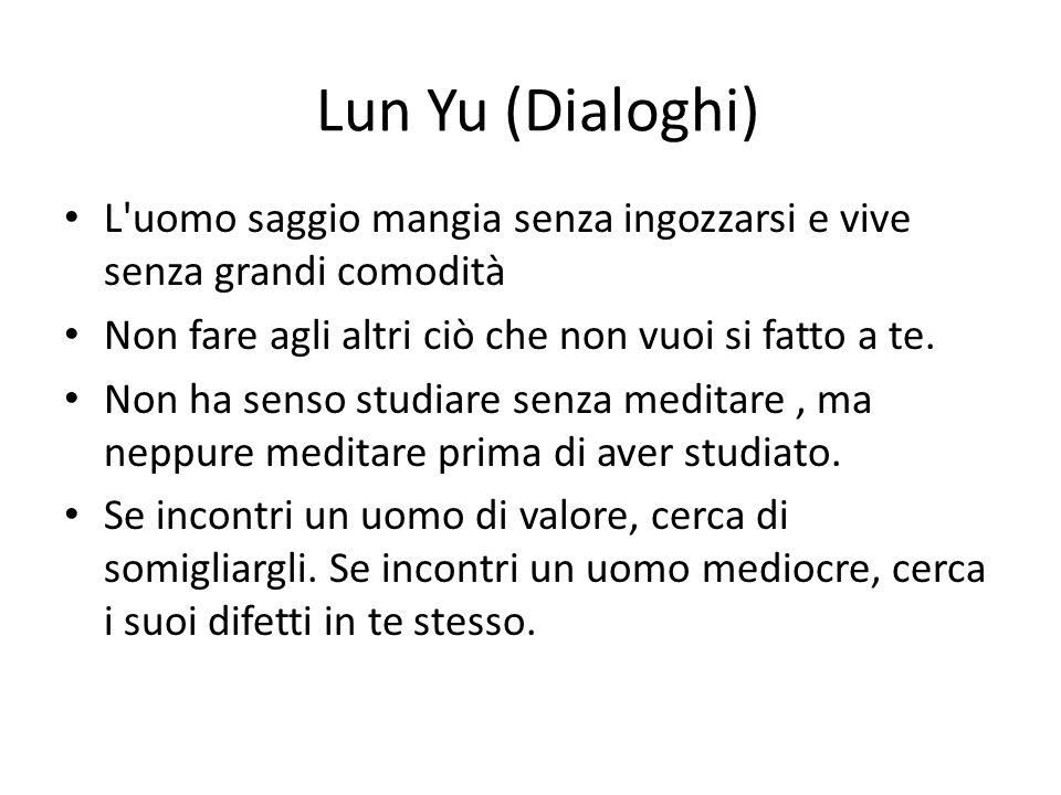 Lun Yu (Dialoghi) L uomo saggio mangia senza ingozzarsi e vive senza grandi comodità. Non fare agli altri ciò che non vuoi si fatto a te.