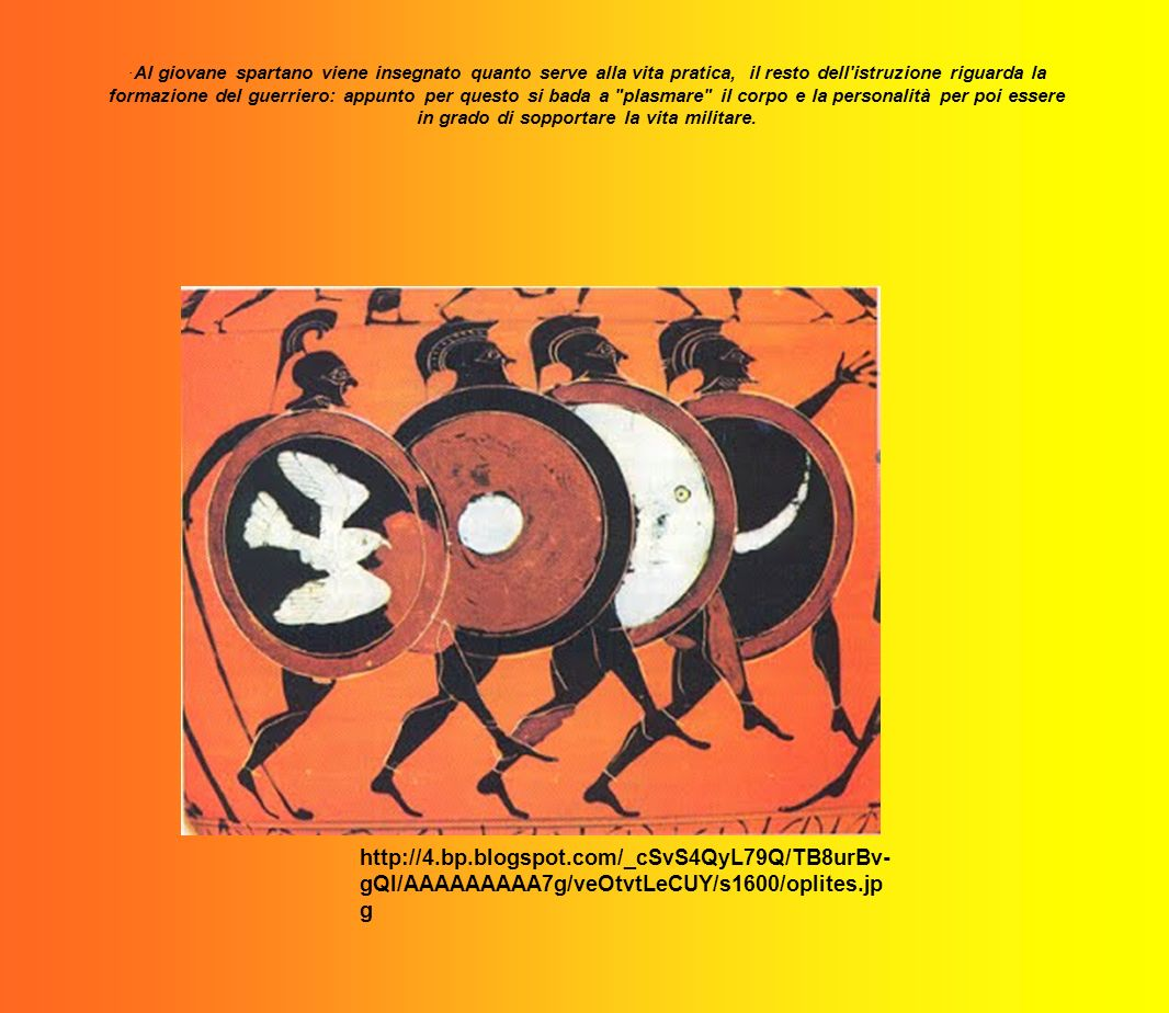 ·Al giovane spartano viene insegnato quanto serve alla vita pratica, il resto dell istruzione riguarda la formazione del guerriero: appunto per questo si bada a plasmare il corpo e la personalità per poi essere in grado di sopportare la vita militare.