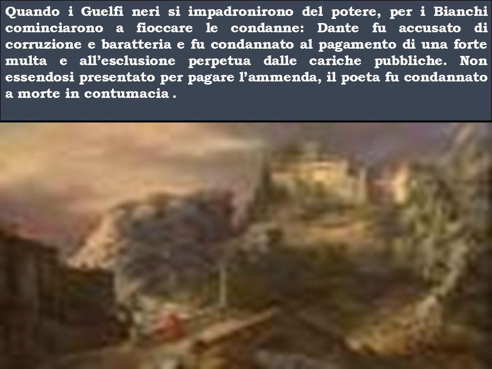 Quando i Guelfi neri si impadronirono del potere, per i Bianchi cominciarono a fioccare le condanne: Dante fu accusato di corruzione e baratteria e fu condannato al pagamento di una forte multa e all'esclusione perpetua dalle cariche pubbliche.