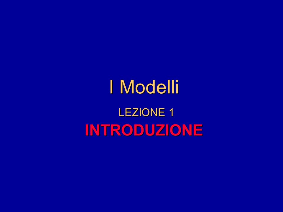 I Modelli LEZIONE 1 INTRODUZIONE