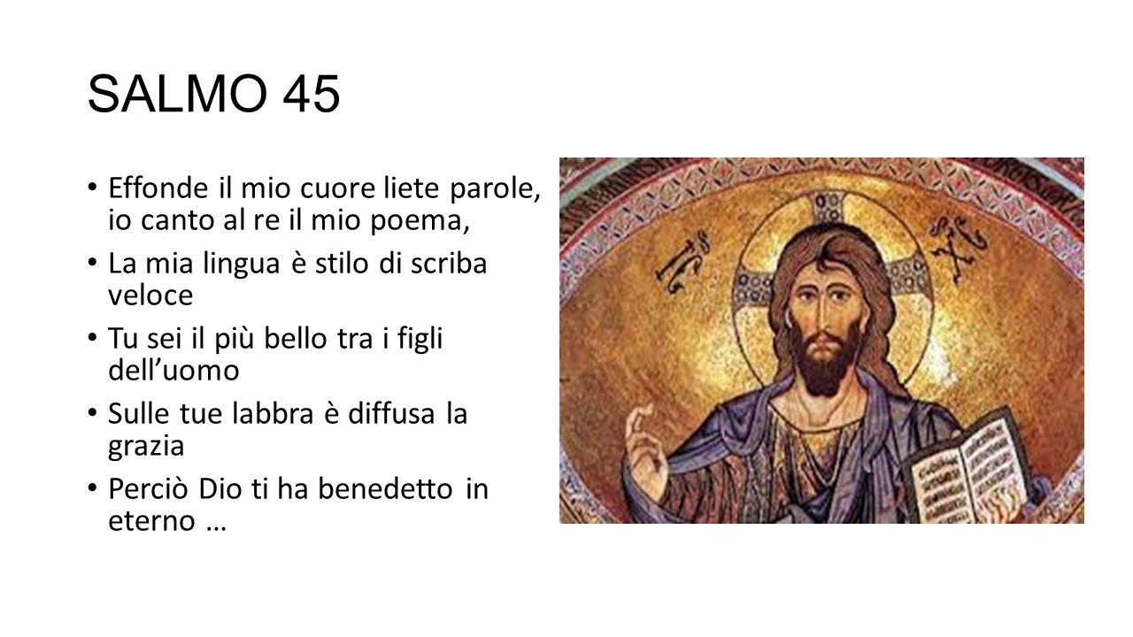 SALMO 45 Effonde il mio cuore liete parole, io canto al re il mio poema, La mia lingua è stilo di scriba veloce.