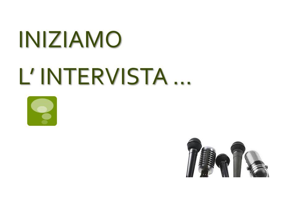 INIZIAMO L' INTERVISTA ...