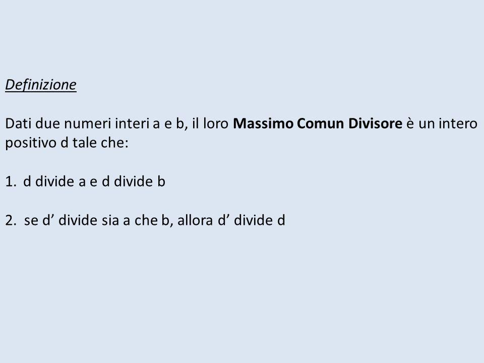 Definizione Dati due numeri interi a e b, il loro Massimo Comun Divisore è un intero positivo d tale che: