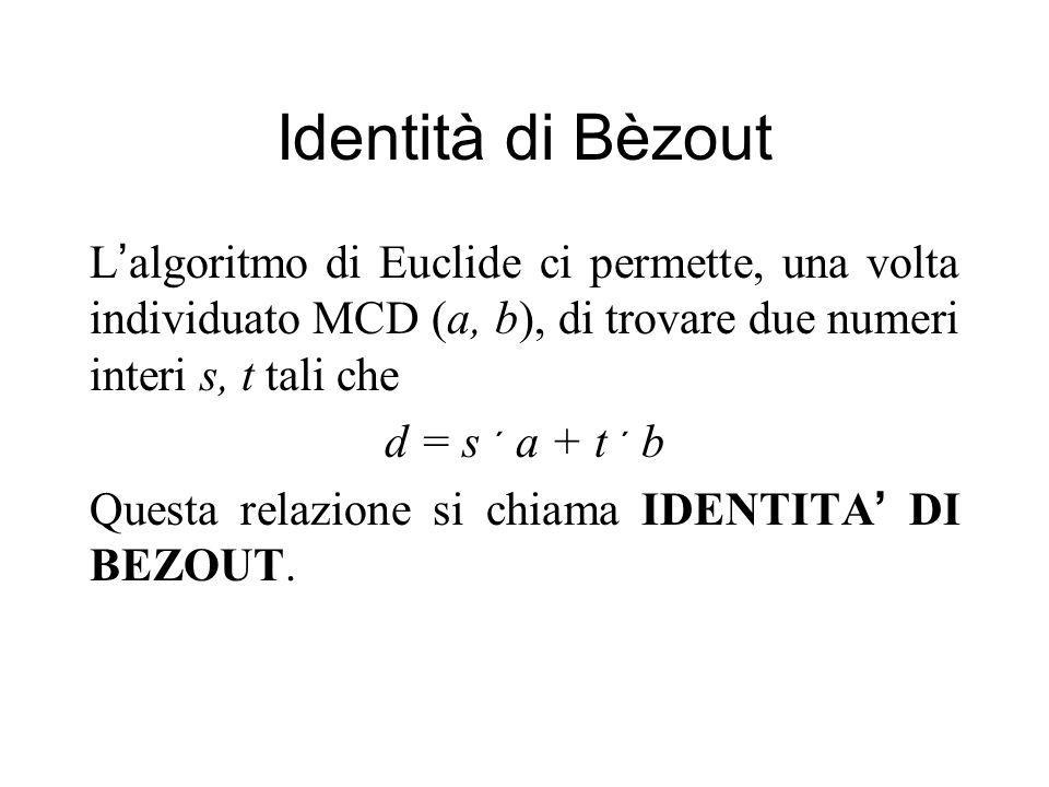 Identità di Bèzout L'algoritmo di Euclide ci permette, una volta individuato MCD (a, b), di trovare due numeri interi s, t tali che.