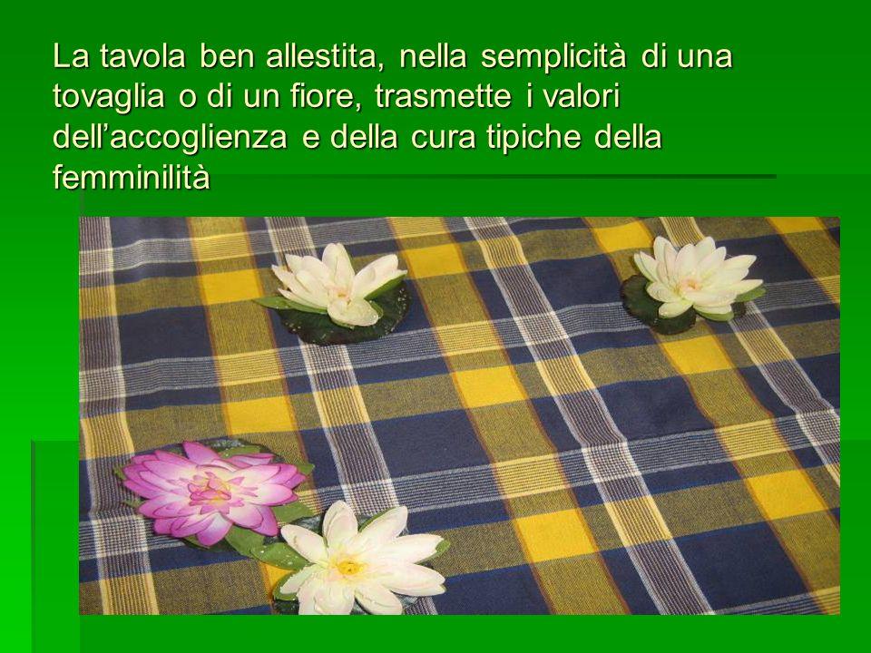 La tavola ben allestita, nella semplicità di una tovaglia o di un fiore, trasmette i valori dell'accoglienza e della cura tipiche della femminilità