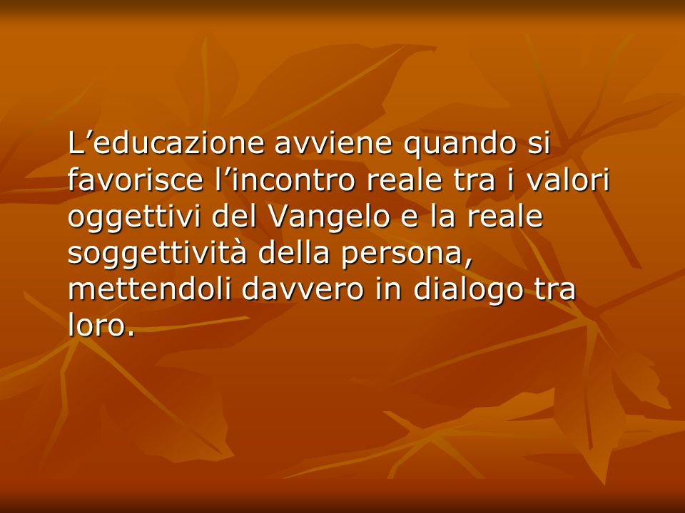 L'educazione avviene quando si favorisce l'incontro reale tra i valori oggettivi del Vangelo e la reale soggettività della persona, mettendoli davvero in dialogo tra loro.