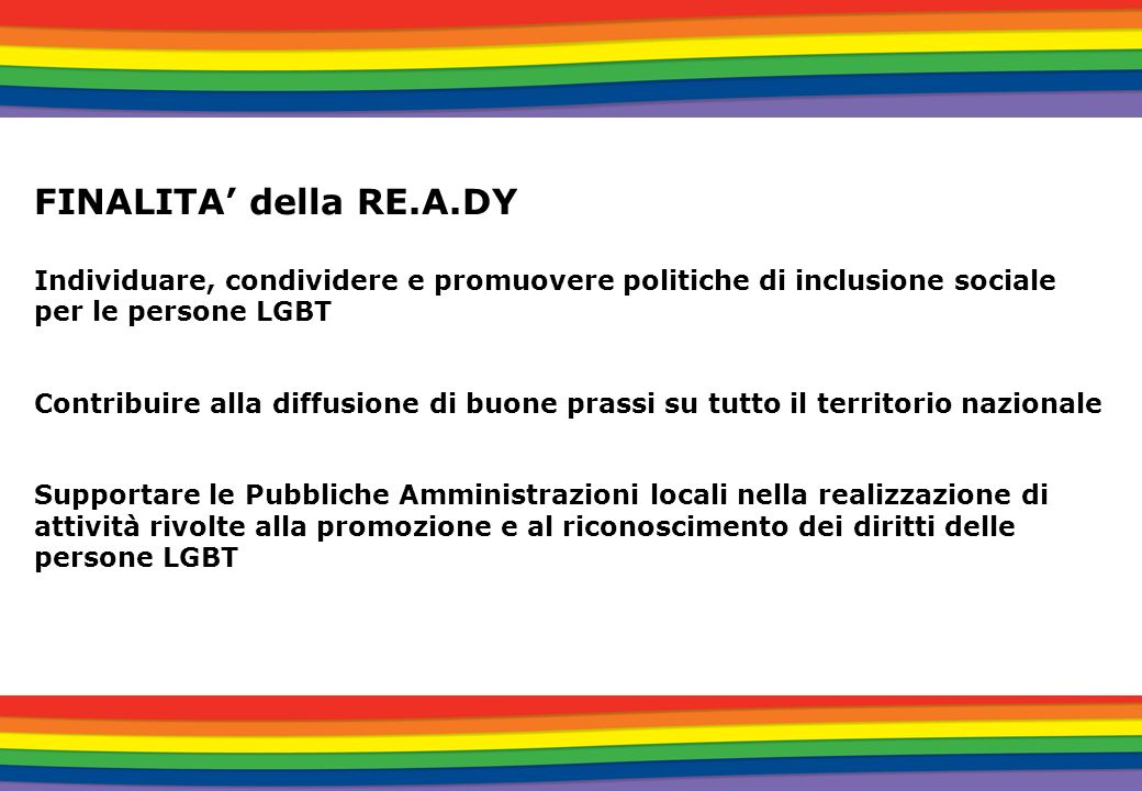 FINALITA' della RE.A.DY Individuare, condividere e promuovere politiche di inclusione sociale per le persone LGBT.