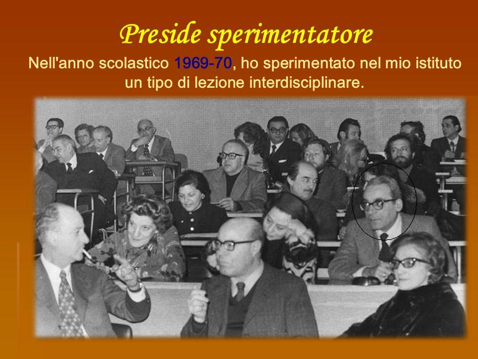 Preside sperimentatore Nell anno scolastico 1969-70, ho sperimentato nel mio istituto un tipo di lezione interdisciplinare.