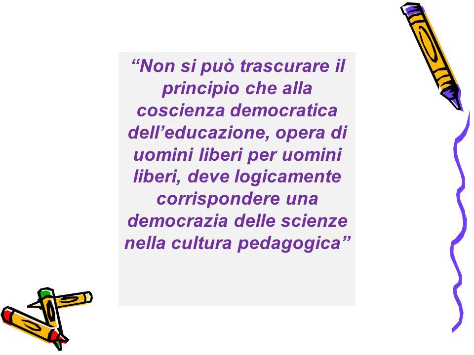 Non si può trascurare il principio che alla coscienza democratica dell'educazione, opera di uomini liberi per uomini liberi, deve logicamente corrispondere una democrazia delle scienze nella cultura pedagogica