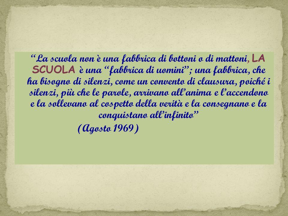 La scuola non è una fabbrica di bottoni o di mattoni, LA SCUOLA è una fabbrica di uomini ; una fabbrica, che ha bisogno di silenzi, come un convento di clausura, poiché i silenzi, più che le parole, arrivano all'anima e l'accendono e la sollevano al cospetto della verità e la consegnano e la conquistano all'infinito (Agosto 1969)