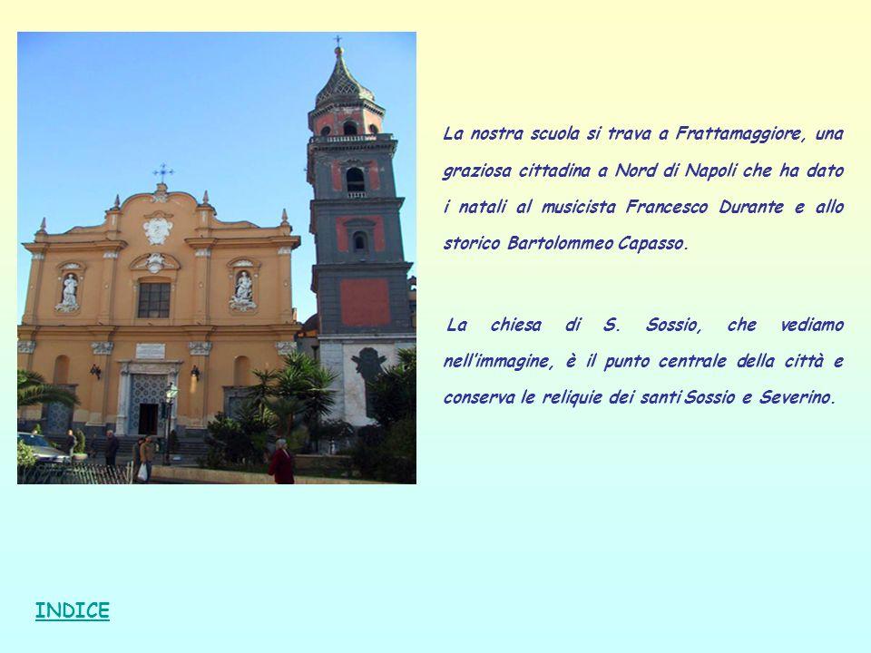 La nostra scuola si trava a Frattamaggiore, una graziosa cittadina a Nord di Napoli che ha dato i natali al musicista Francesco Durante e allo storico Bartolommeo Capasso.