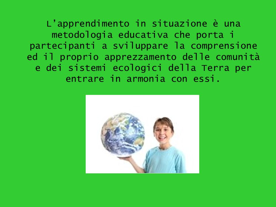 L'apprendimento in situazione è una metodologia educativa che porta i partecipanti a sviluppare la comprensione ed il proprio apprezzamento delle comunità e dei sistemi ecologici della Terra per entrare in armonia con essi.