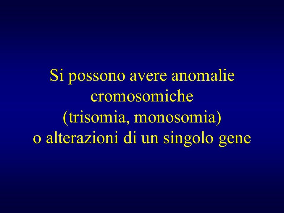 Si possono avere anomalie cromosomiche (trisomia, monosomia) o alterazioni di un singolo gene