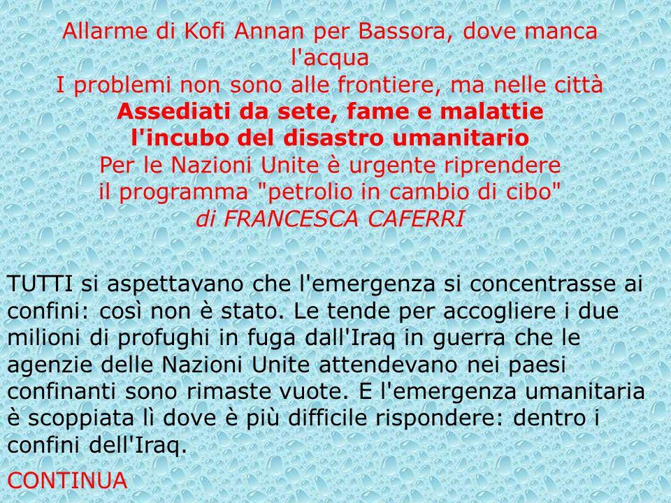 Allarme di Kofi Annan per Bassora, dove manca l acqua I problemi non sono alle frontiere, ma nelle città Assediati da sete, fame e malattie l incubo del disastro umanitario Per le Nazioni Unite è urgente riprendere il programma petrolio in cambio di cibo di FRANCESCA CAFERRI