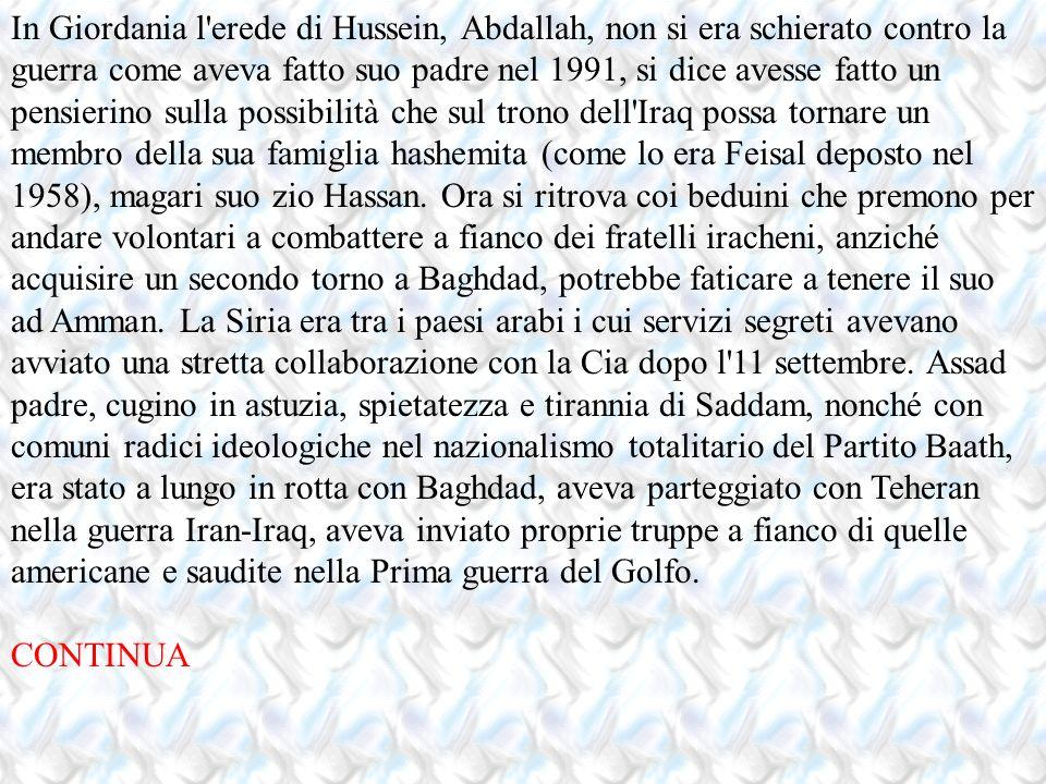 In Giordania l erede di Hussein, Abdallah, non si era schierato contro la guerra come aveva fatto suo padre nel 1991, si dice avesse fatto un pensierino sulla possibilità che sul trono dell Iraq possa tornare un membro della sua famiglia hashemita (come lo era Feisal deposto nel 1958), magari suo zio Hassan. Ora si ritrova coi beduini che premono per andare volontari a combattere a fianco dei fratelli iracheni, anziché acquisire un secondo torno a Baghdad, potrebbe faticare a tenere il suo ad Amman. La Siria era tra i paesi arabi i cui servizi segreti avevano avviato una stretta collaborazione con la Cia dopo l 11 settembre. Assad padre, cugino in astuzia, spietatezza e tirannia di Saddam, nonché con comuni radici ideologiche nel nazionalismo totalitario del Partito Baath, era stato a lungo in rotta con Baghdad, aveva parteggiato con Teheran nella guerra Iran-Iraq, aveva inviato proprie truppe a fianco di quelle americane e saudite nella Prima guerra del Golfo.