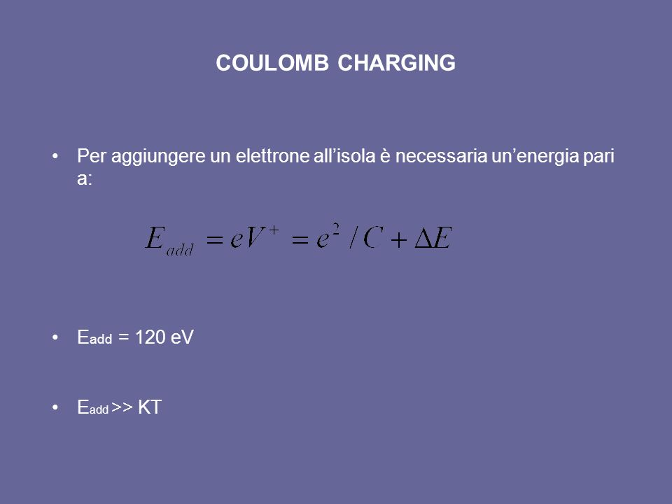 COULOMB CHARGING Per aggiungere un elettrone all'isola è necessaria un'energia pari a: Eadd = 120 eV.