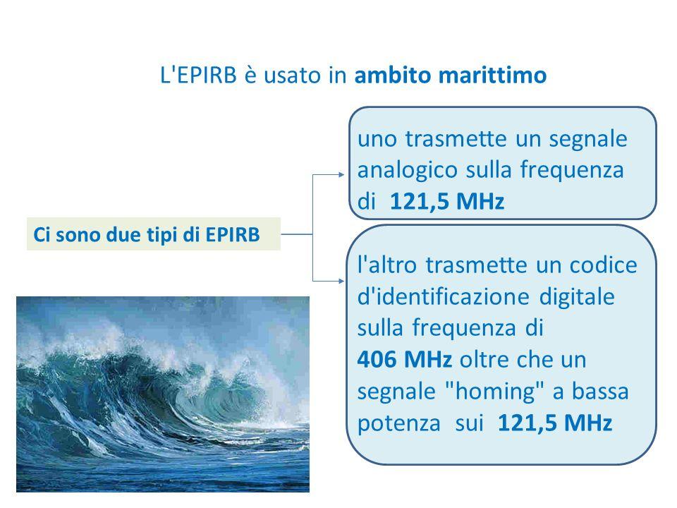 L EPIRB è usato in ambito marittimo uno trasmette un segnale