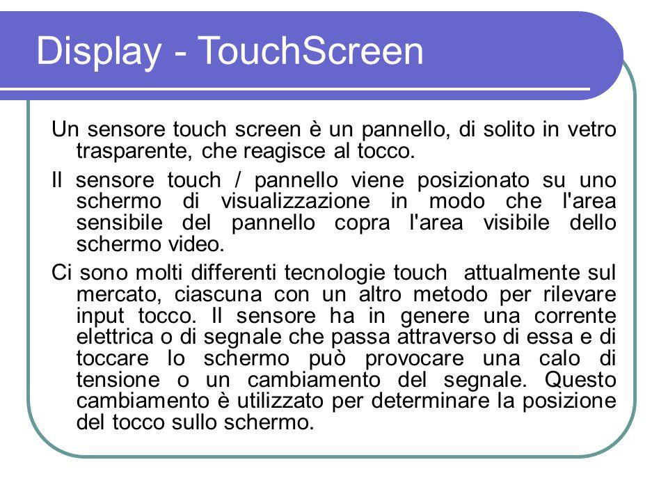 Display - TouchScreen Un sensore touch screen è un pannello, di solito in vetro trasparente, che reagisce al tocco.